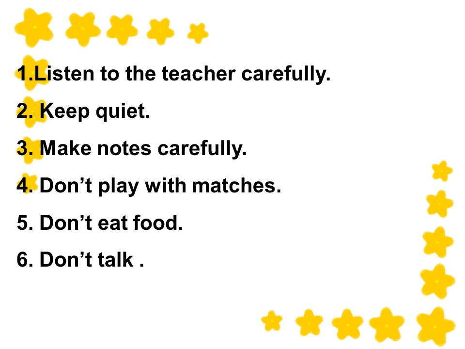 1.Listen to the teacher carefully. 2. Keep quiet.