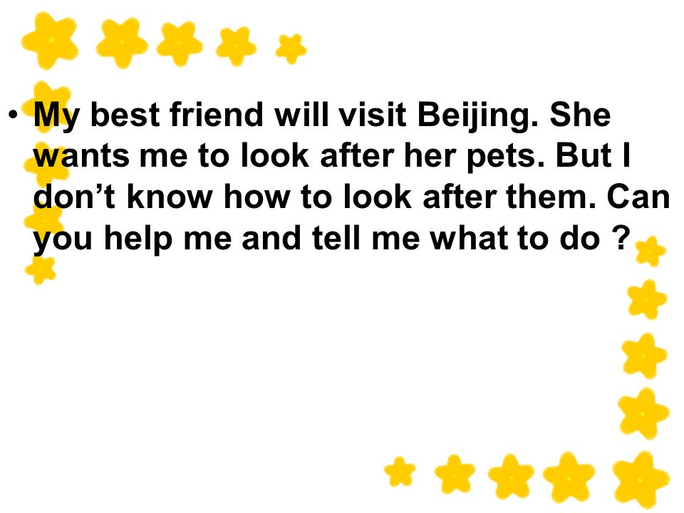 My best friend will visit Beijing. She wants me to look after her pets.