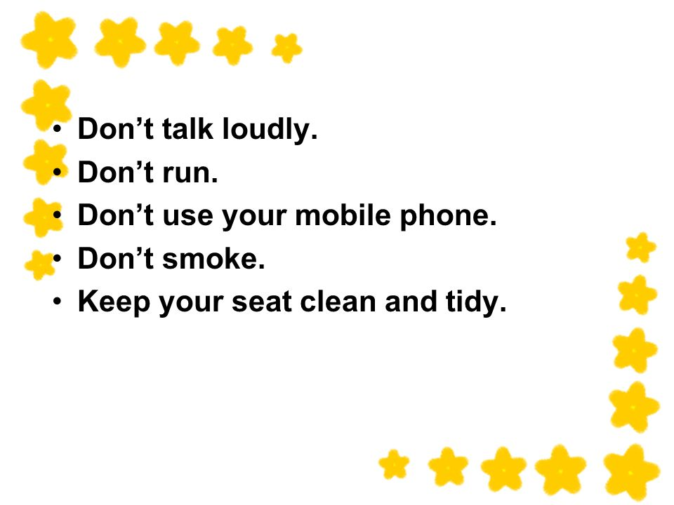 Dont talk loudly. Dont run. Dont use your mobile phone. Dont smoke. Keep your seat clean and tidy.