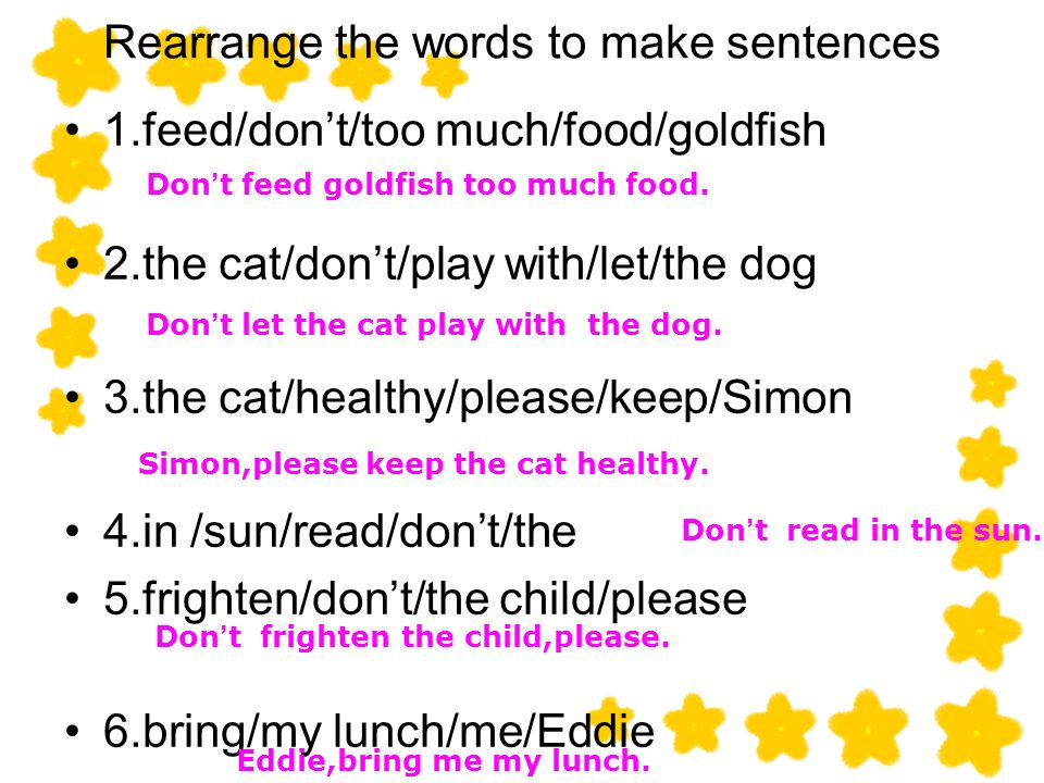 Rearrange the words to make sentences 1.feed/dont/too much/food/goldfish 2.the cat/dont/play with/let/the dog 3.the cat/healthy/please/keep/Simon 4.in /sun/read/dont/the 5.frighten/dont/the child/please 6.bring/my lunch/me/Eddie Don t feed goldfish too much food.