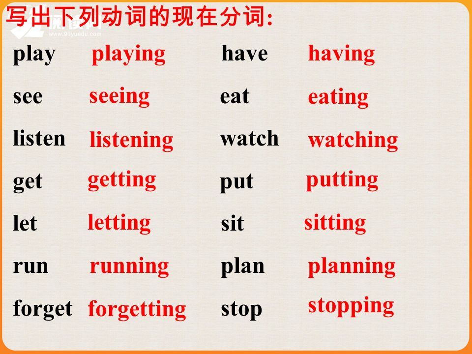 : play have see eat listen watch get put let sit run plan forget stop playing seeing listening getting letting running forgetting having eating watching putting sitting planning stopping