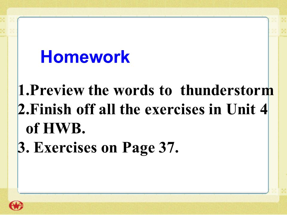 1.Preview the words to thunderstorm 2.Finish off all the exercises in Unit 4 of HWB.
