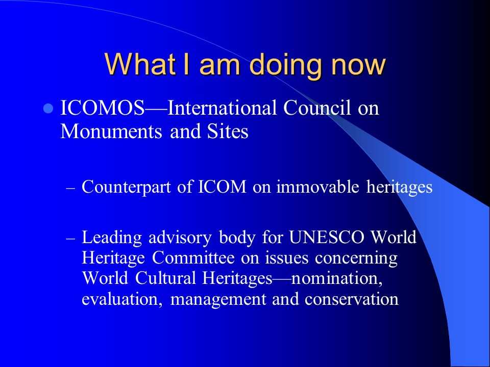 What I am doing now ICOMOSInternational Council on Monuments and Sites – Counterpart of ICOM on immovable heritages – Leading advisory body for UNESCO World Heritage Committee on issues concerning World Cultural Heritagesnomination, evaluation, management and conservation