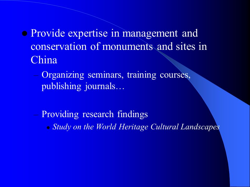 Provide expertise in management and conservation of monuments and sites in China – Organizing seminars, training courses, publishing journals… – Providing research findings Study on the World Heritage Cultural Landscapes