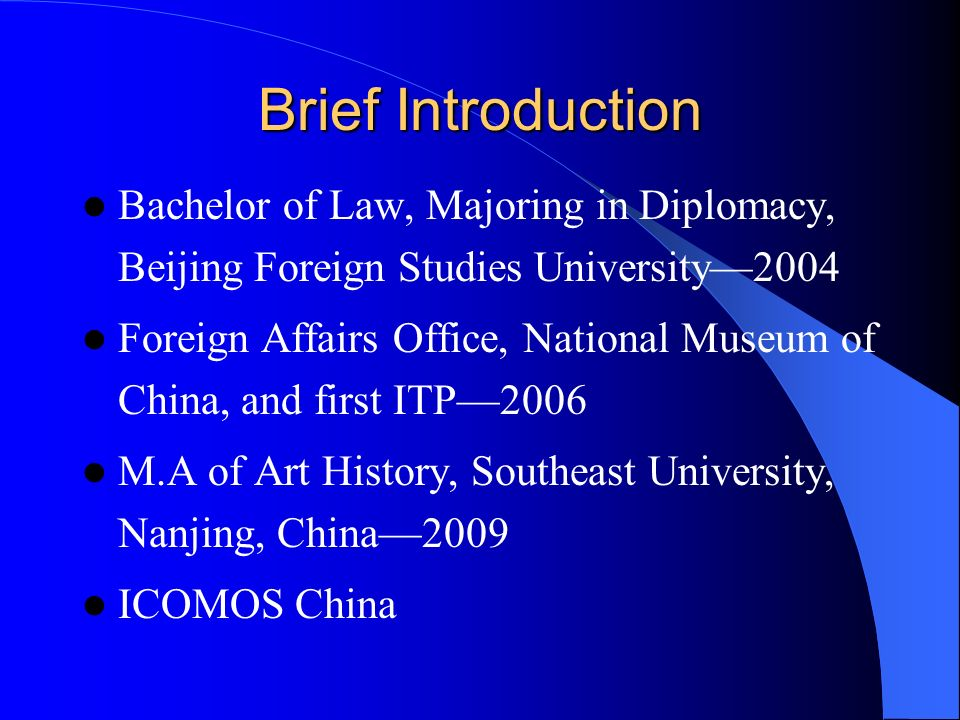 Brief Introduction Bachelor of Law, Majoring in Diplomacy, Beijing Foreign Studies University2004 Foreign Affairs Office, National Museum of China, and first ITP2006 M.A of Art History, Southeast University, Nanjing, China2009 ICOMOS China