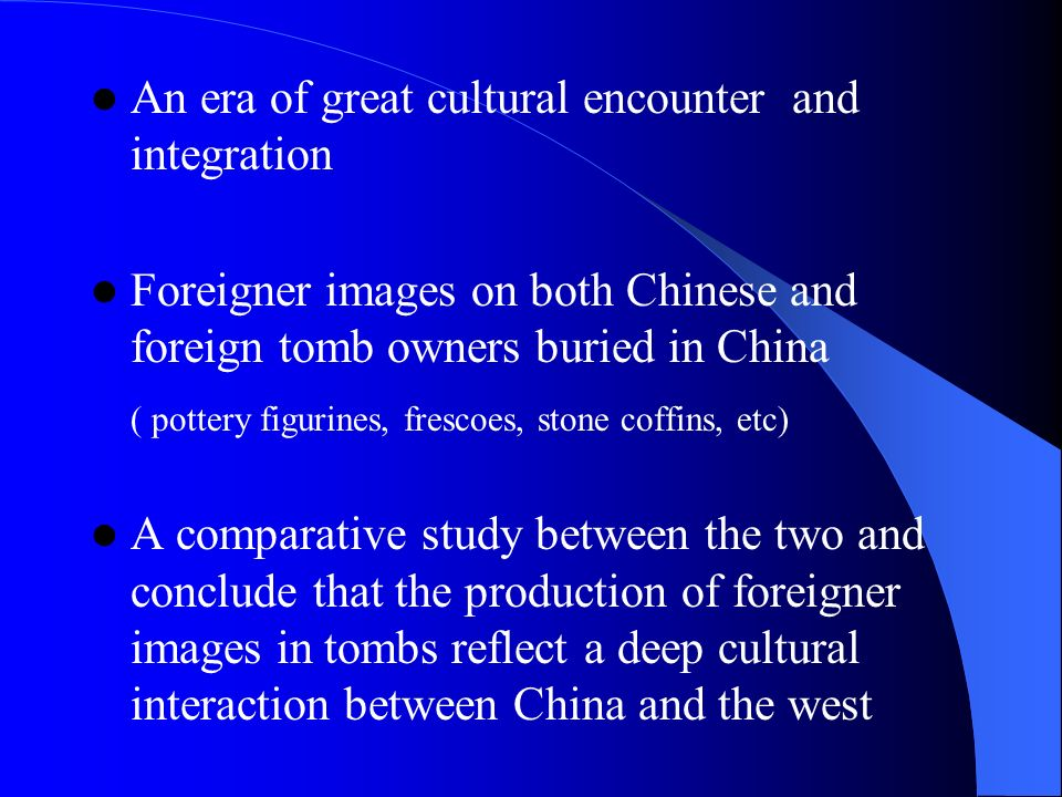 An era of great cultural encounter and integration Foreigner images on both Chinese and foreign tomb owners buried in China ( pottery figurines, frescoes, stone coffins, etc) A comparative study between the two and conclude that the production of foreigner images in tombs reflect a deep cultural interaction between China and the west