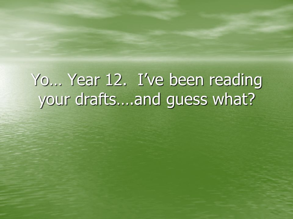 Yo… Year 12. Ive been reading your drafts….and guess what