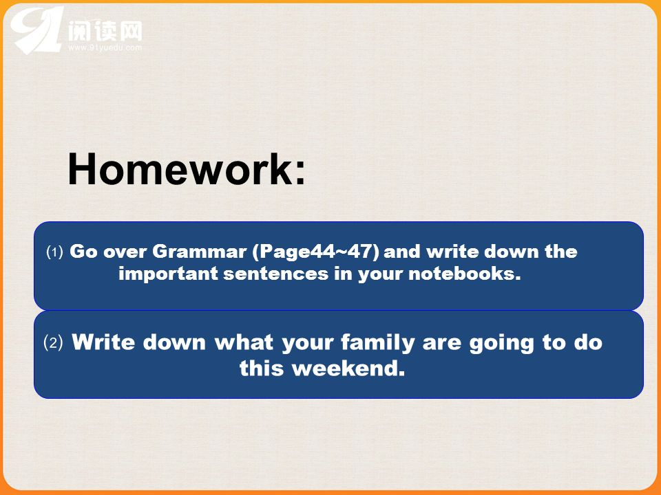 Homework: Go over Grammar (Page44~47) and write down the important sentences in your notebooks.