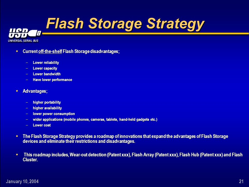 January 10, Flash Storage Strategy w Current off-the-shelf Flash Storage disadvantages; – Lower reliability – Lower capacity – Lower bandwidth – Have lower performance w Advantages; – higher portability – higher availability – lower power consumption – wider applications (mobile phones, cameras, tablets, hand-held gadgets etc.) – Lower cost w The Flash Storage Strategy provides a roadmap of innovations that expand the advantages of Flash Storage devices and eliminate their restrictions and disadvantages.