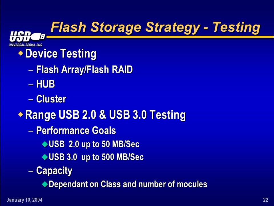 January 10, Flash Storage Strategy - Testing w Device Testing – Flash Array/Flash RAID – HUB – Cluster w Range USB 2.0 & USB 3.0 Testing – Performance Goals u USB 2.0 up to 50 MB/Sec u USB 3.0 up to 500 MB/Sec – Capacity u Dependant on Class and number of mocules