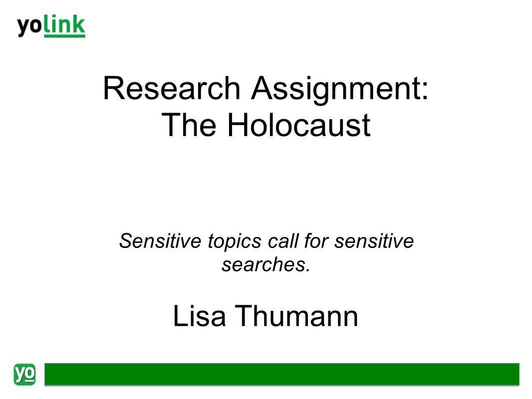 Research Assignment: The Holocaust Sensitive topics call for sensitive searches. Lisa Thumann