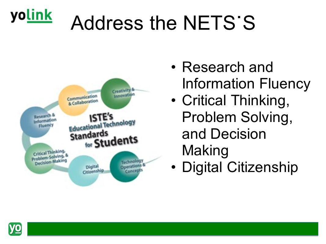 Address the NETS˙S Research and Information Fluency Critical Thinking, Problem Solving, and Decision Making Digital Citizenship