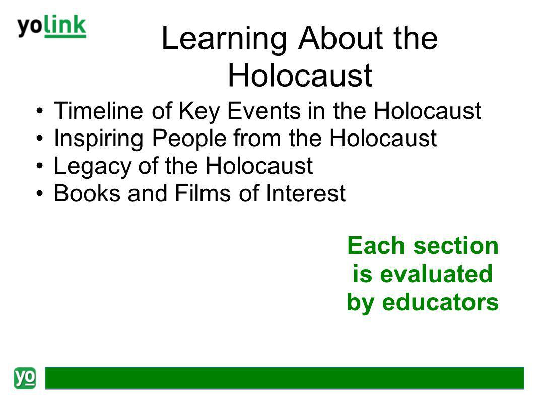 Learning About the Holocaust Timeline of Key Events in the Holocaust Inspiring People from the Holocaust Legacy of the Holocaust Books and Films of Interest Each section is evaluated by educators