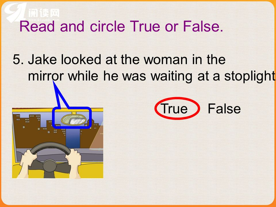 5. Jake looked at the woman in the mirror while he was waiting at a stoplight. True False