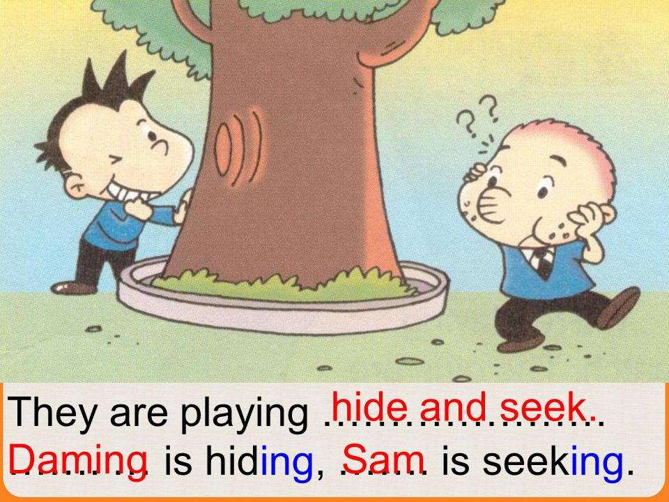 They are playing ………………… ……. … is hiding, ……. is seeking. hide and seek. DamingSam