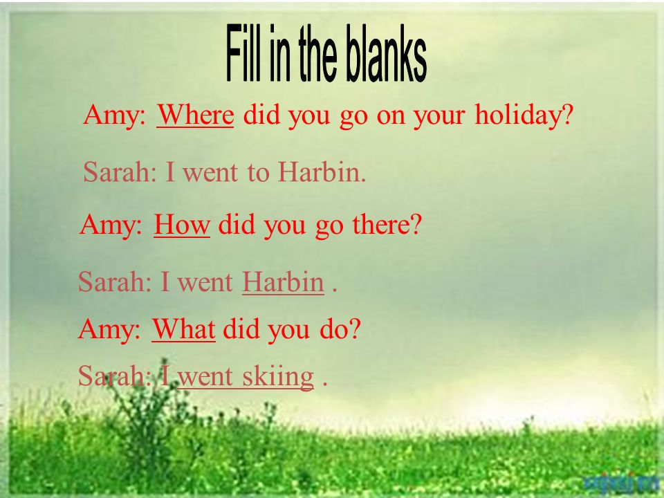 Amy: Where did you go on your holiday. Sarah: I went to Harbin.