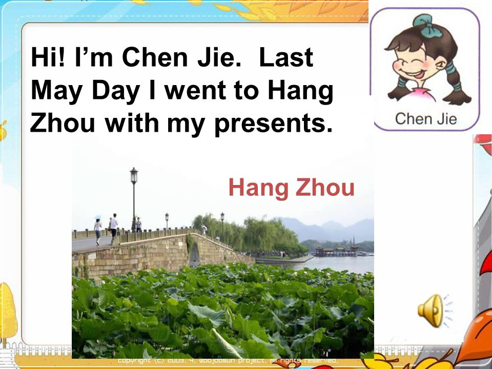Hi! Im Chen Jie. Last May Day I went to Hang Zhou with my presents. Hang Zhou