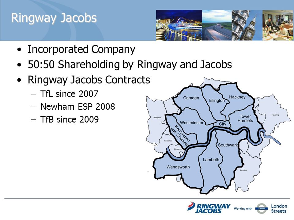 Ringway Jacobs Incorporated Company 50:50 Shareholding by Ringway and Jacobs Ringway Jacobs Contracts –TfL since 2007 –Newham ESP 2008 –TfB since 2009