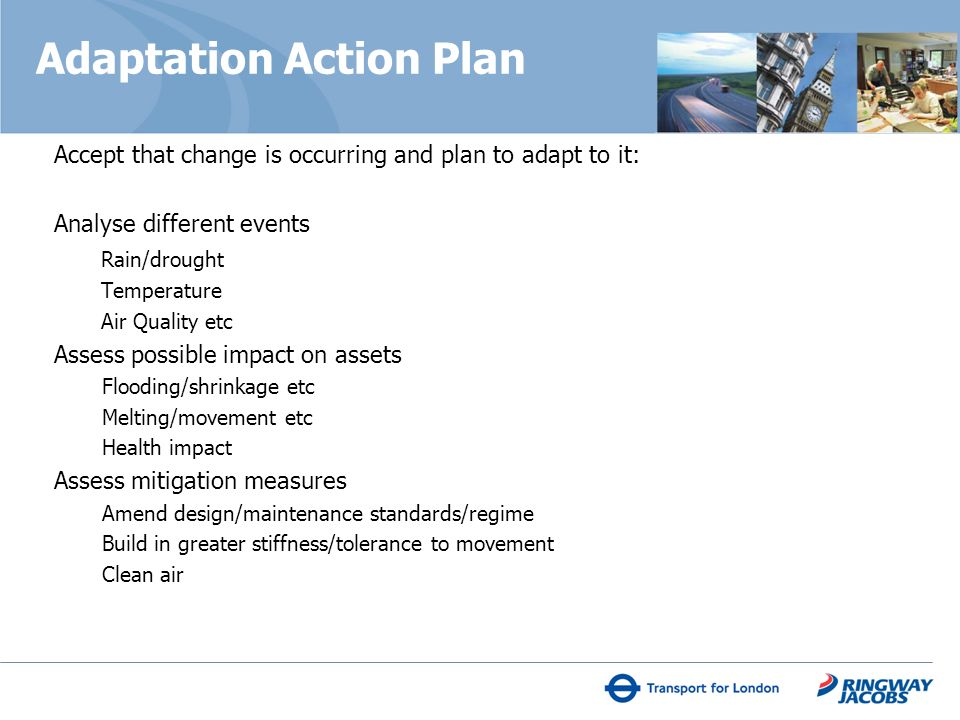 Adaptation Action Plan Accept that change is occurring and plan to adapt to it: Analyse different events Rain/drought Temperature Air Quality etc Assess possible impact on assets Flooding/shrinkage etc Melting/movement etc Health impact Assess mitigation measures Amend design/maintenance standards/regime Build in greater stiffness/tolerance to movement Clean air