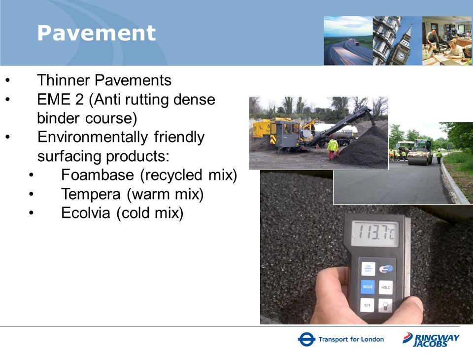 Pavement Thinner Pavements EME 2 (Anti rutting dense binder course) Environmentally friendly surfacing products: Foambase (recycled mix) Tempera (warm mix) Ecolvia (cold mix)
