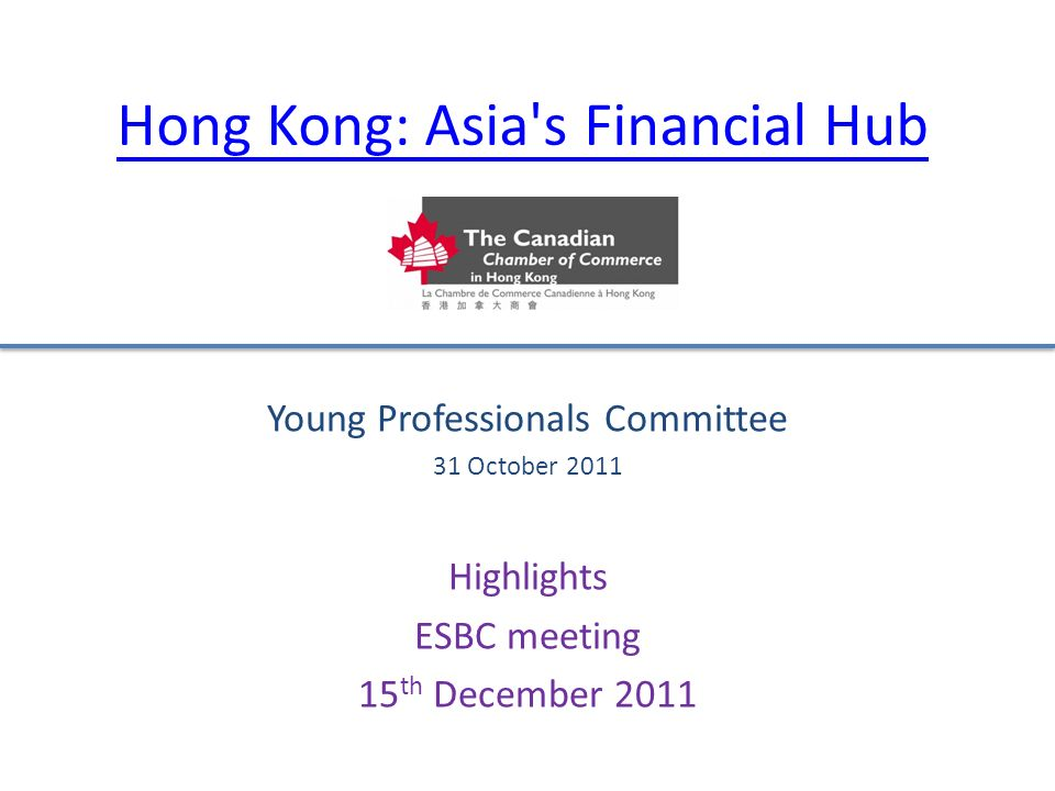 Hong Kong: Asia s Financial Hub Young Professionals Committee 31 October 2011 Highlights ESBC meeting 15 th December 2011