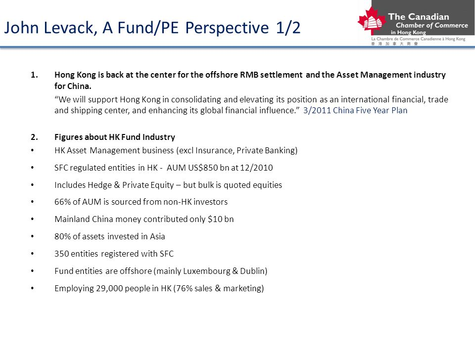 John Levack, A Fund/PE Perspective 1/2 1.Hong Kong is back at the center for the offshore RMB settlement and the Asset Management industry for China.