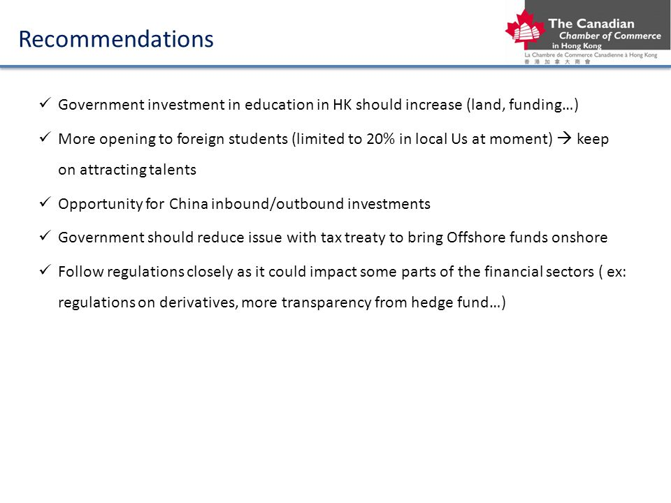 Recommendations Government investment in education in HK should increase (land, funding…) More opening to foreign students (limited to 20% in local Us at moment) keep on attracting talents Opportunity for China inbound/outbound investments Government should reduce issue with tax treaty to bring Offshore funds onshore Follow regulations closely as it could impact some parts of the financial sectors ( ex: regulations on derivatives, more transparency from hedge fund…)