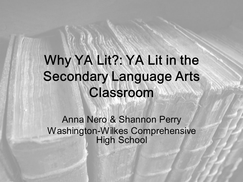 Why YA Lit : YA Lit in the Secondary Language Arts Classroom Anna Nero & Shannon Perry Washington-Wilkes Comprehensive High School