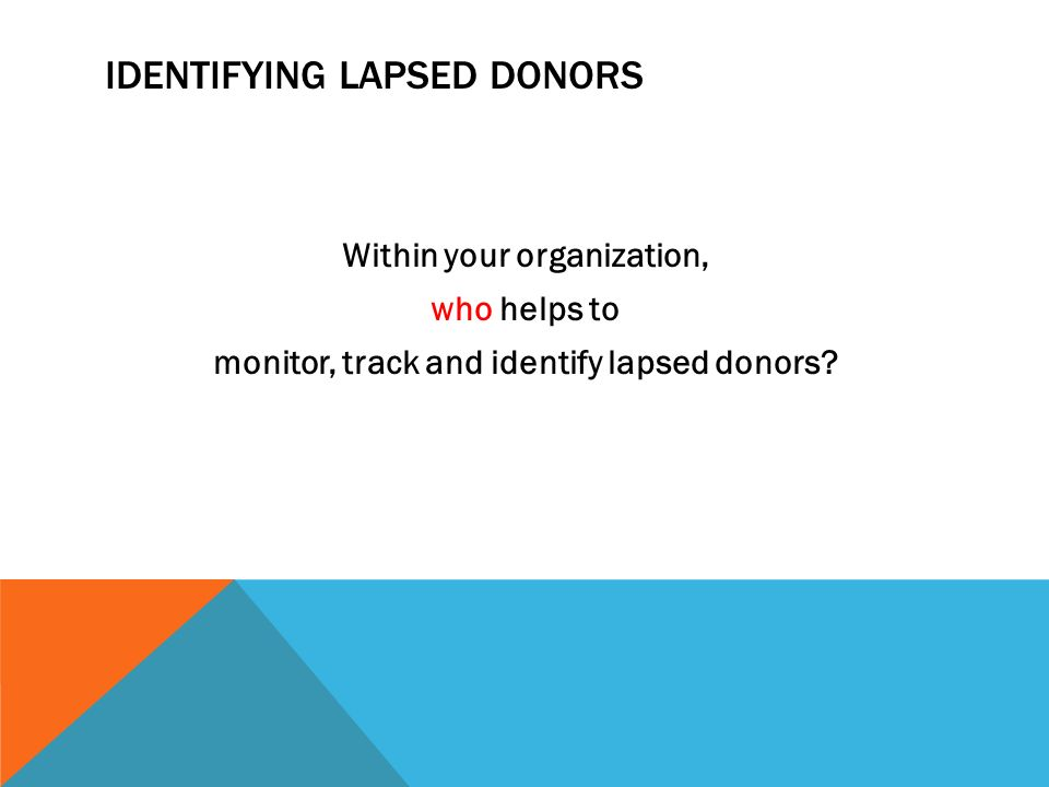 IDENTIFYING LAPSED DONORS Within your organization, who helps to monitor, track and identify lapsed donors