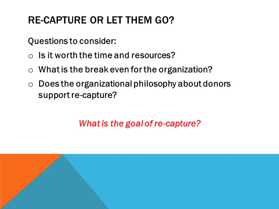RE-CAPTURE OR LET THEM GO. Questions to consider: o Is it worth the time and resources.