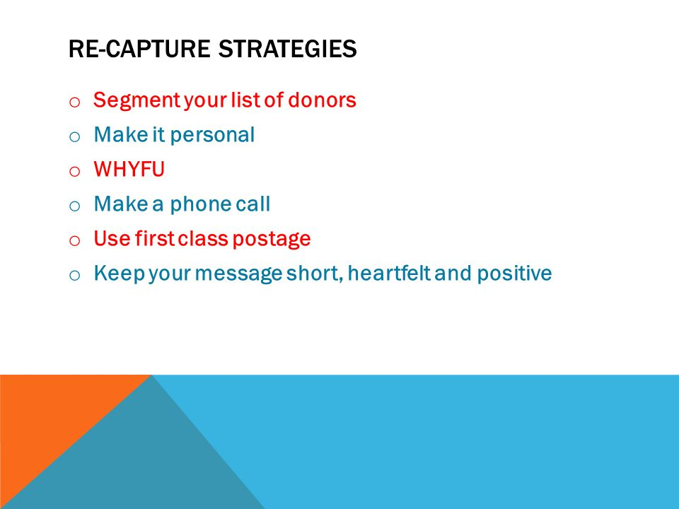 RE-CAPTURE STRATEGIES o Segment your list of donors o Make it personal o WHYFU o Make a phone call o Use first class postage o Keep your message short, heartfelt and positive