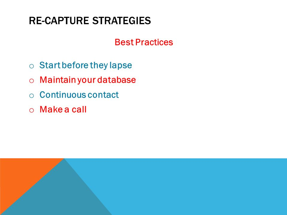RE-CAPTURE STRATEGIES Best Practices o Start before they lapse o Maintain your database o Continuous contact o Make a call