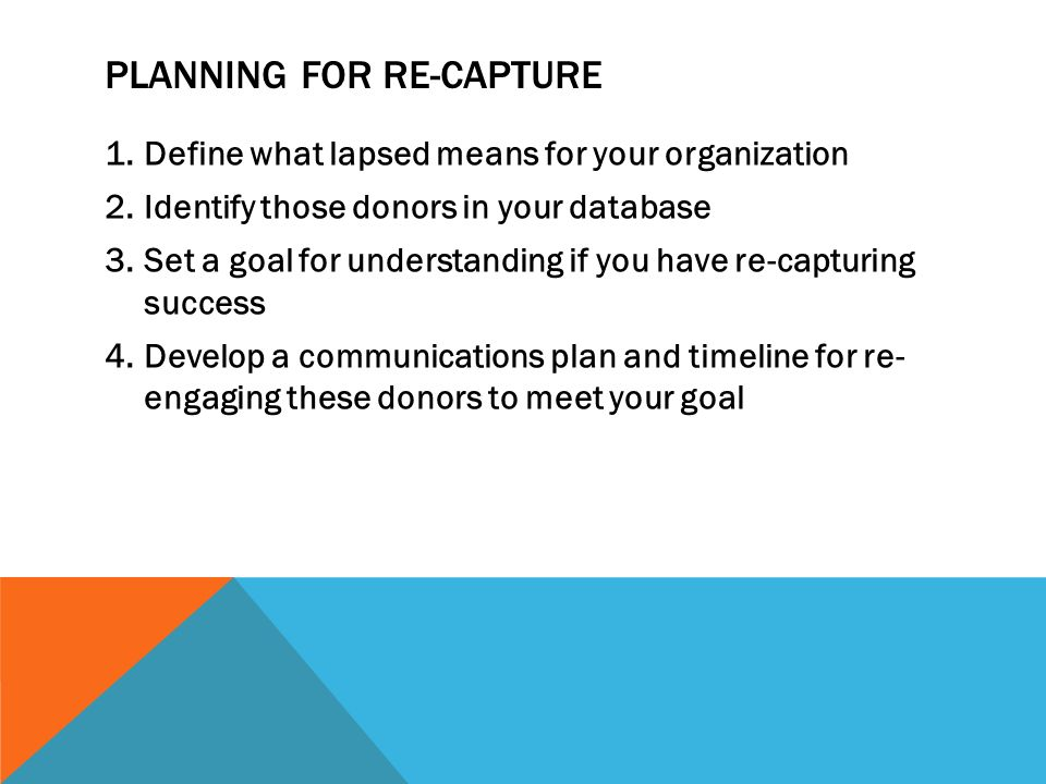 PLANNING FOR RE-CAPTURE 1.Define what lapsed means for your organization 2.Identify those donors in your database 3.Set a goal for understanding if you have re-capturing success 4.Develop a communications plan and timeline for re- engaging these donors to meet your goal