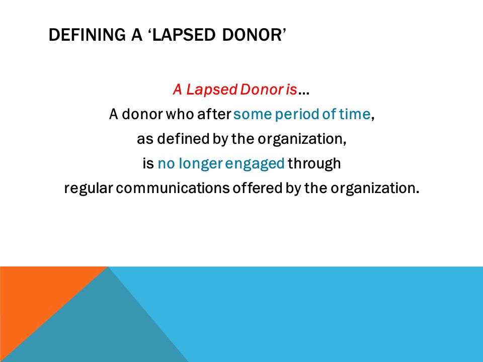 DEFINING A LAPSED DONOR A Lapsed Donor is… A donor who after some period of time, as defined by the organization, is no longer engaged through regular communications offered by the organization.