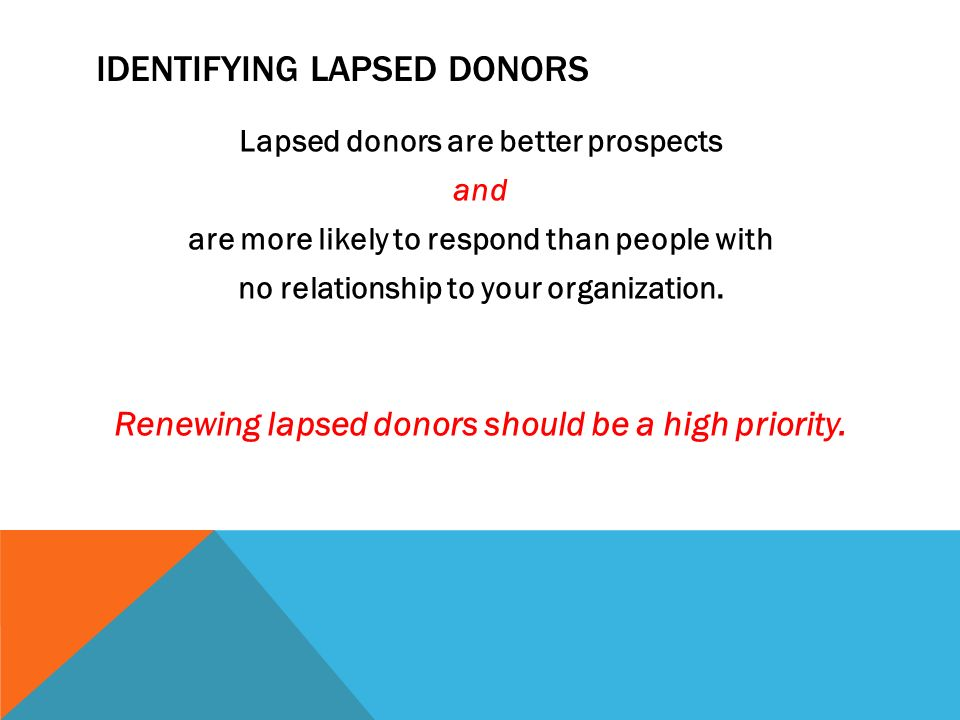 IDENTIFYING LAPSED DONORS Lapsed donors are better prospects and are more likely to respond than people with no relationship to your organization.