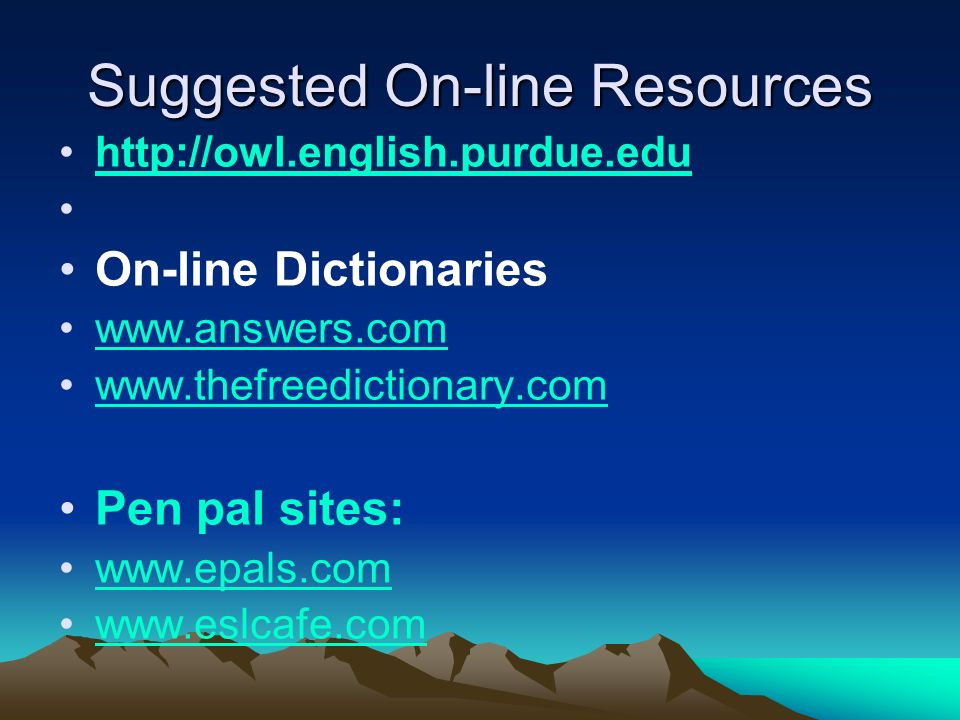 Suggested On-line Resources http://owl.english.purdue.edu On-line Dictionaries www.answers.com www.thefreedictionary.com Pen pal sites: www.epals.com www.eslcafe.com