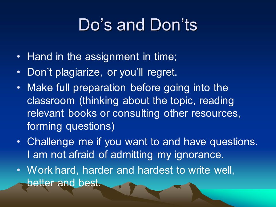 Dos and Donts Hand in the assignment in time; Dont plagiarize, or youll regret.