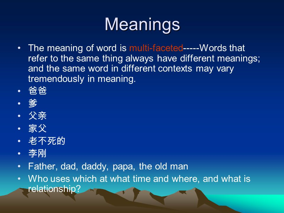 Meanings The meaning of word is multi-faceted-----Words that refer to the same thing always have different meanings; and the same word in different contexts may vary tremendously in meaning.