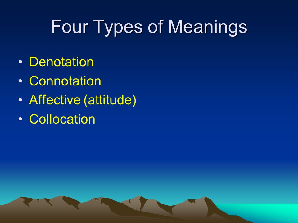 Four Types of Meanings Denotation Connotation Affective (attitude) Collocation