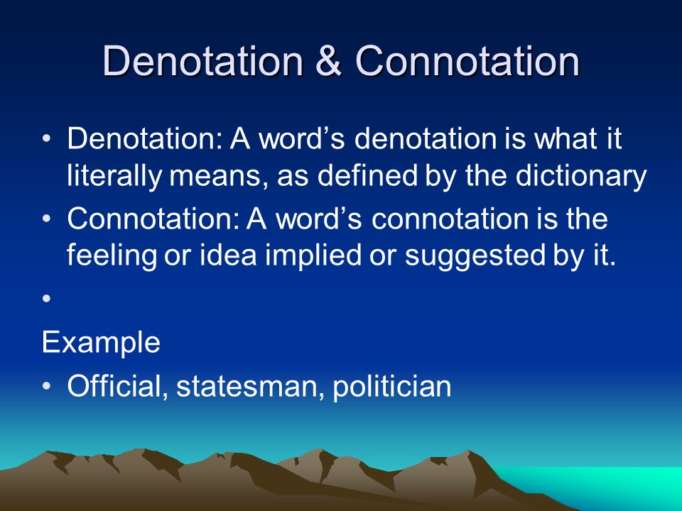 Denotation & Connotation Denotation: A words denotation is what it literally means, as defined by the dictionary Connotation: A words connotation is the feeling or idea implied or suggested by it.