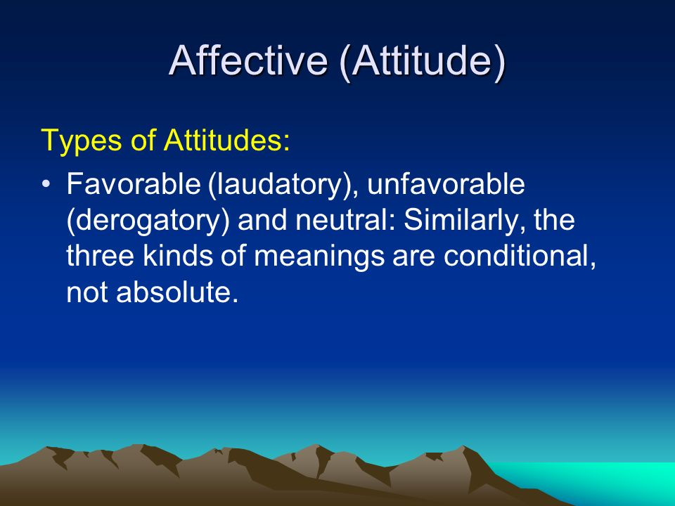 Affective (Attitude) Types of Attitudes: Favorable (laudatory), unfavorable (derogatory) and neutral: Similarly, the three kinds of meanings are conditional, not absolute.