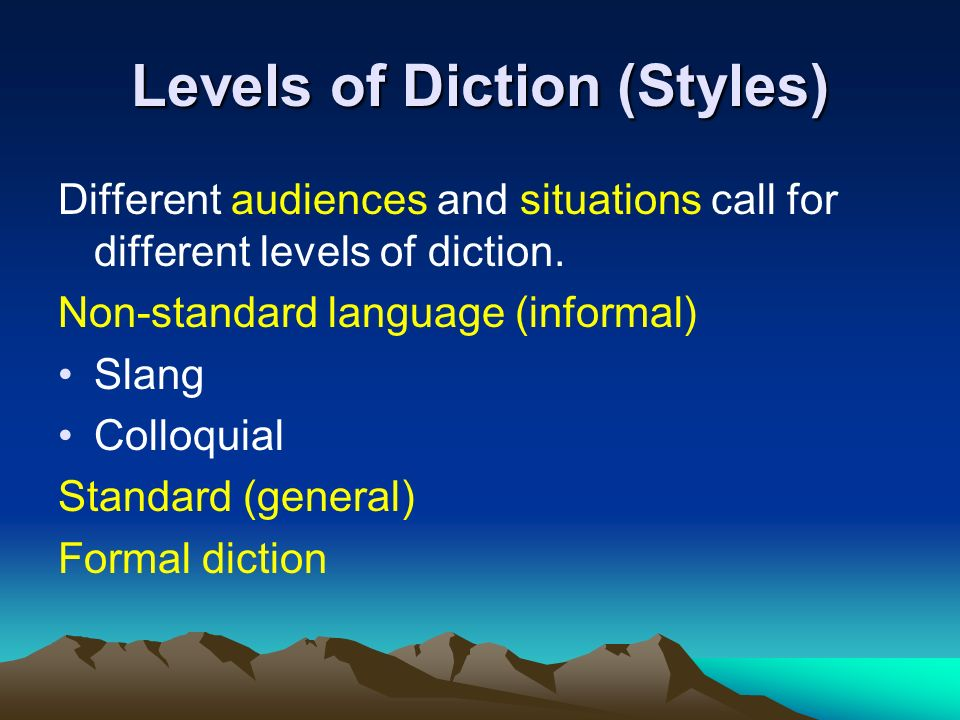 Levels of Diction (Styles) Different audiences and situations call for different levels of diction.