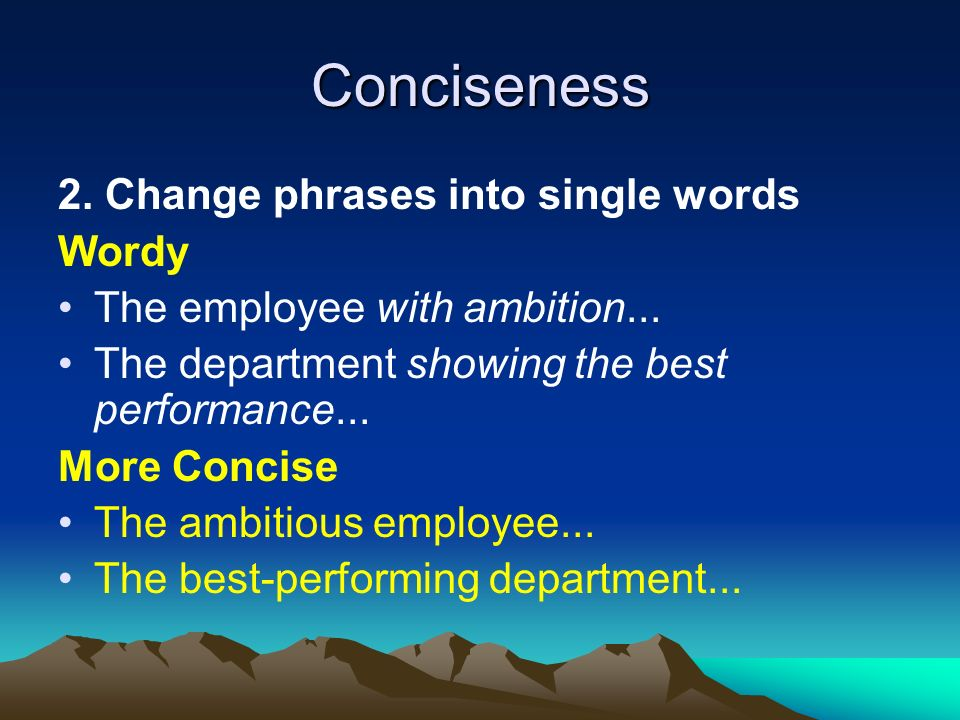 Conciseness 2. Change phrases into single words Wordy The employee with ambition...