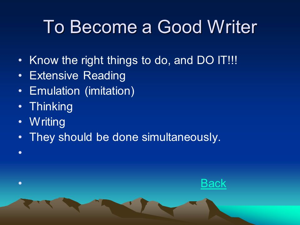 To Become a Good Writer Know the right things to do, and DO IT!!.