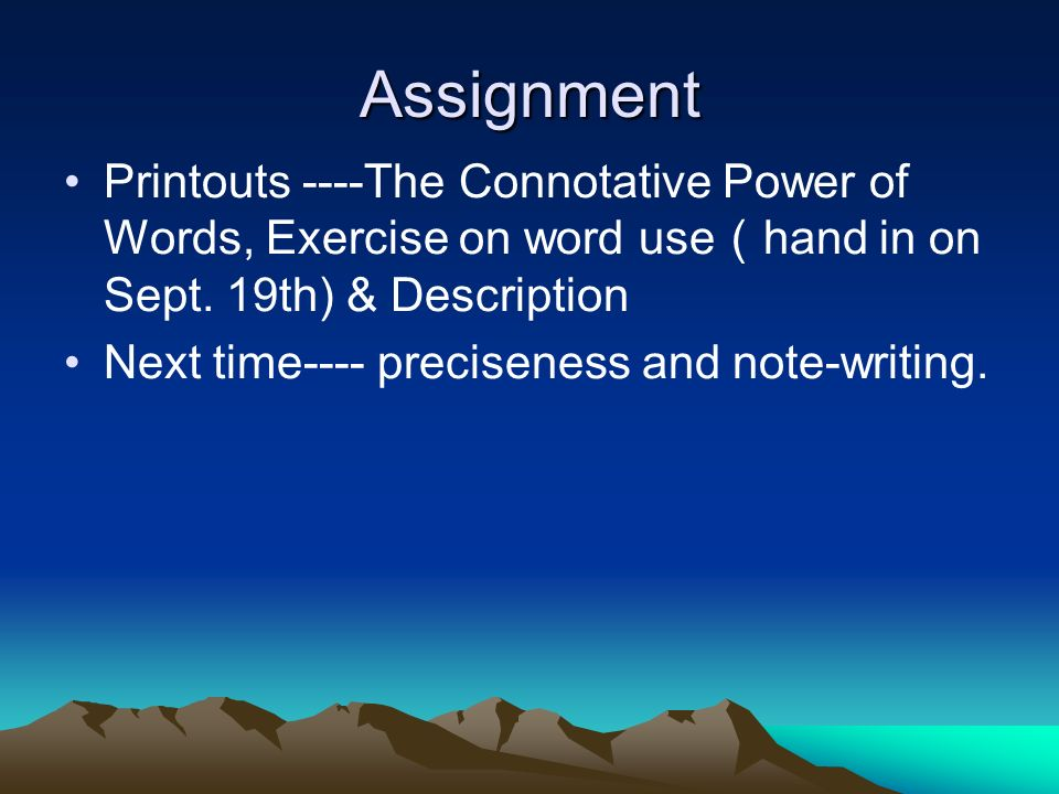 Assignment Printouts ----The Connotative Power of Words, Exercise on word use hand in on Sept.