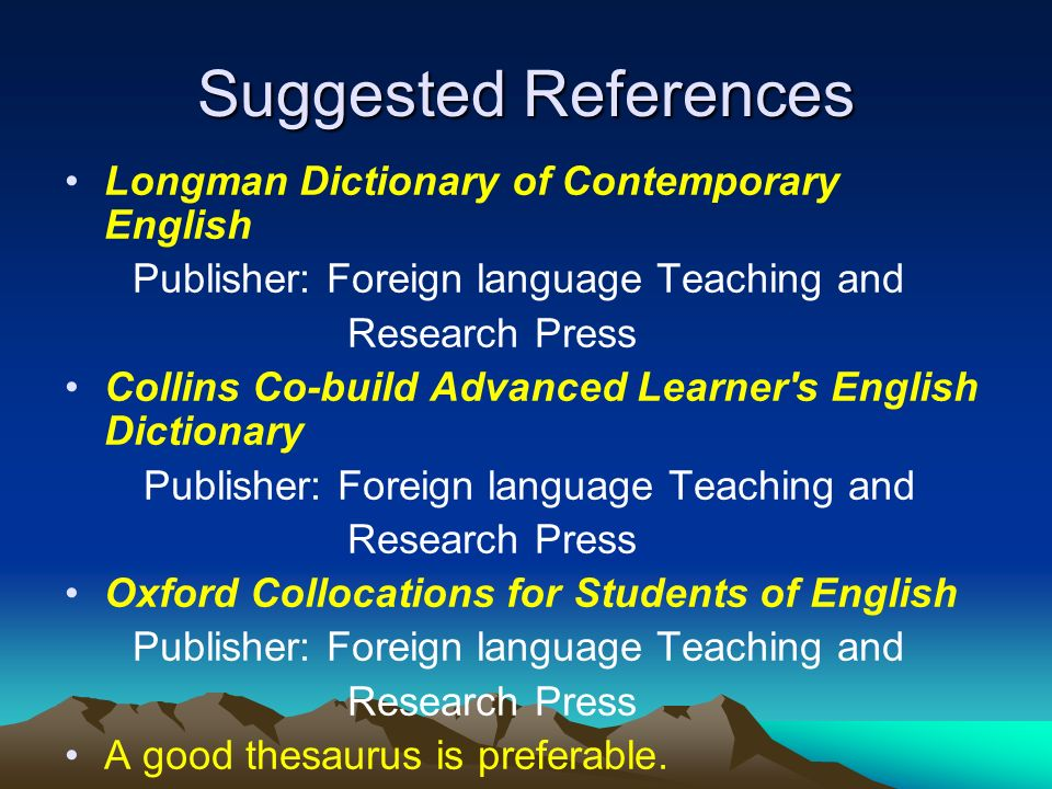 Suggested References Longman Dictionary of Contemporary English Publisher: Foreign language Teaching and Research Press Collins Co-build Advanced Learner s English Dictionary Publisher: Foreign language Teaching and Research Press Oxford Collocations for Students of English Publisher: Foreign language Teaching and Research Press A good thesaurus is preferable.