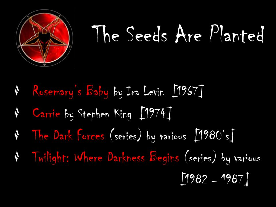 The Seeds Are Planted Rosemarys Baby by Ira Levin [1967] Carrie by Stephen King [1974] The Dark Forces (series) by various [1980s] Twilight: Where Darkness Begins (series) by various [1982 – 1987]