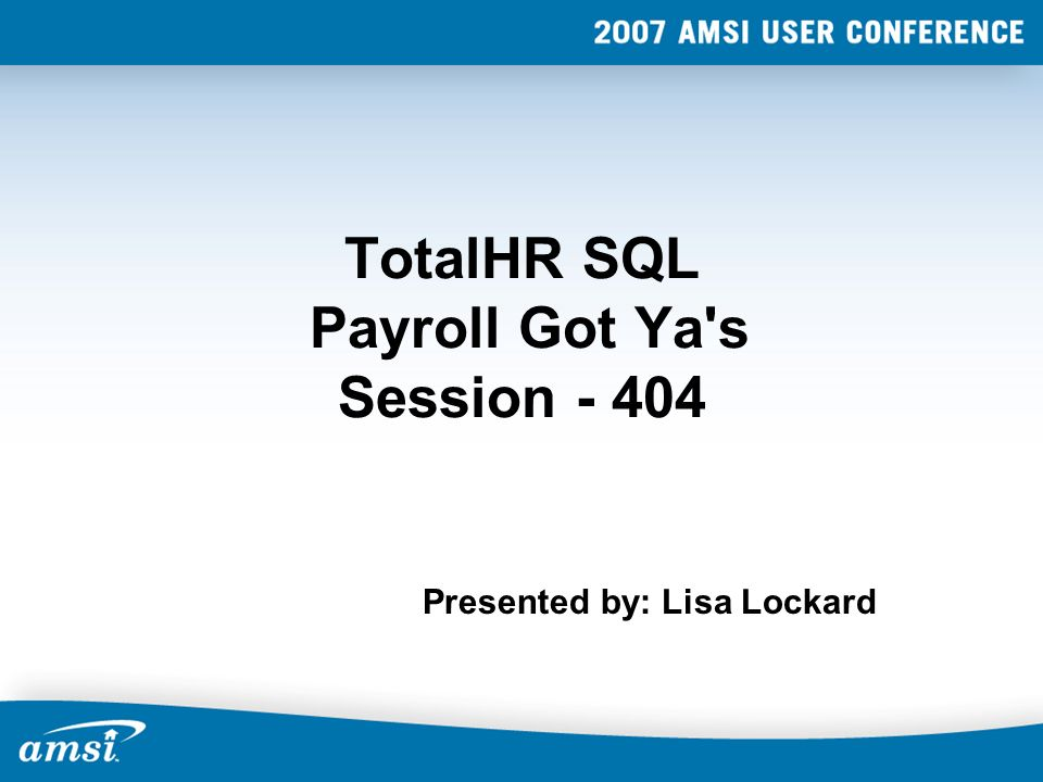 TotalHR SQL Payroll Got Ya s Session Presented by: Lisa Lockard