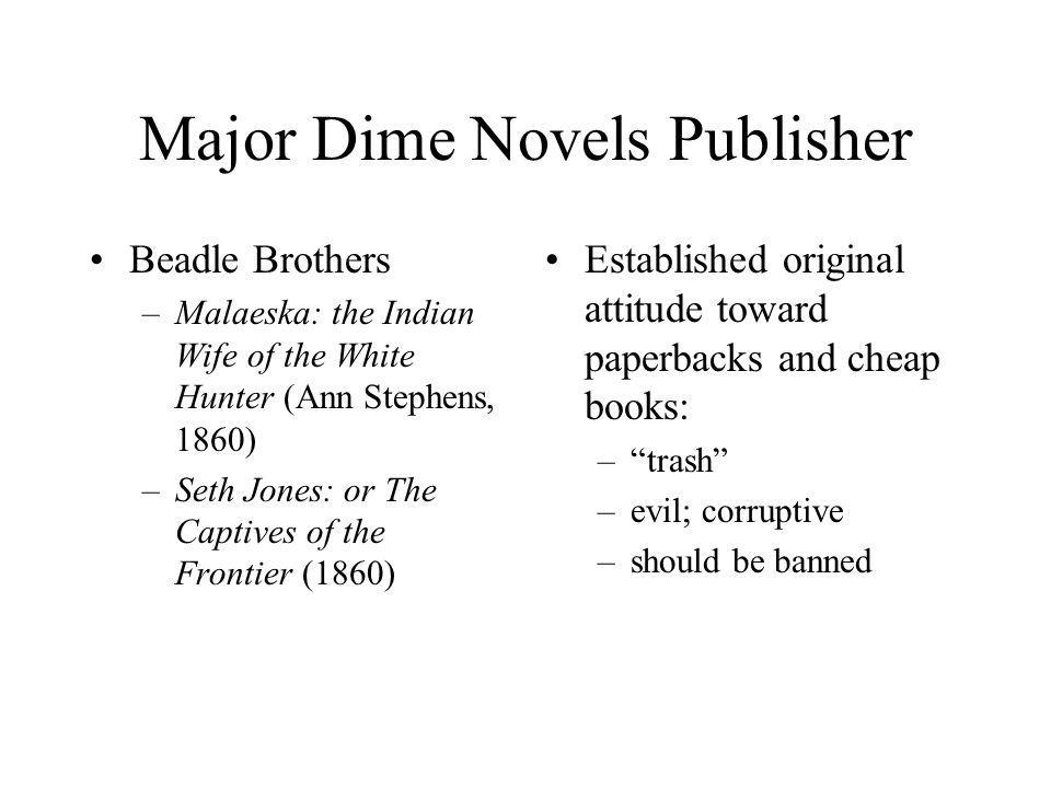 Established original attitude toward paperbacks and cheap books: –trash –evil; corruptive –should be banned Major Dime Novels Publisher Beadle Brothers –Malaeska: the Indian Wife of the White Hunter (Ann Stephens, 1860) –Seth Jones: or The Captives of the Frontier (1860)