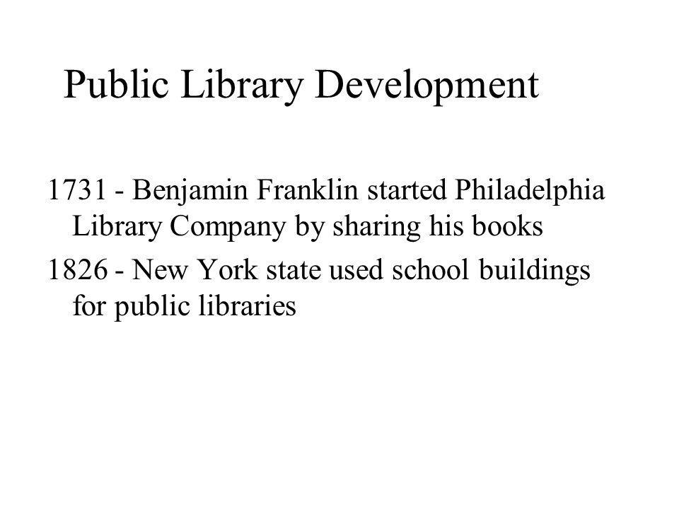 Public Library Development Benjamin Franklin started Philadelphia Library Company by sharing his books New York state used school buildings for public libraries